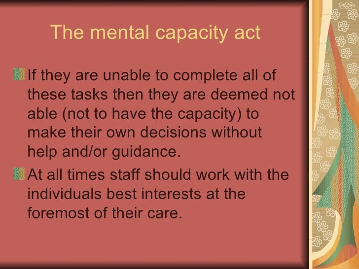 mental capacity act People with dementia often become unable to make some decisions for themselves as their condition progresses when this happens, the person is said to 'lack capacity' the mental capacity act is the law in england and wales that protects and supports these people, and outlines who can and should.