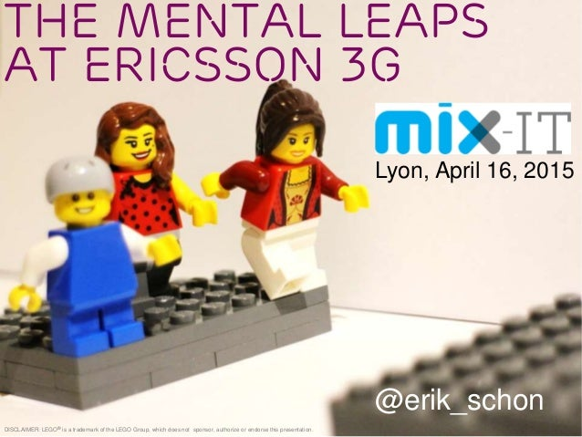 The Mental Leaps at Ericsson 3G @erik_schon DISCLAIMER: LEGO® is a trademark of the LEGO Group, which does not sponsor, au...