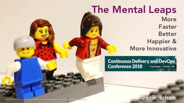 The Mental Leaps @erik_schon More Faster Better Happier & More Innovative DISCLAIMER: LEGO® is a trademark of the LEGO Gro...