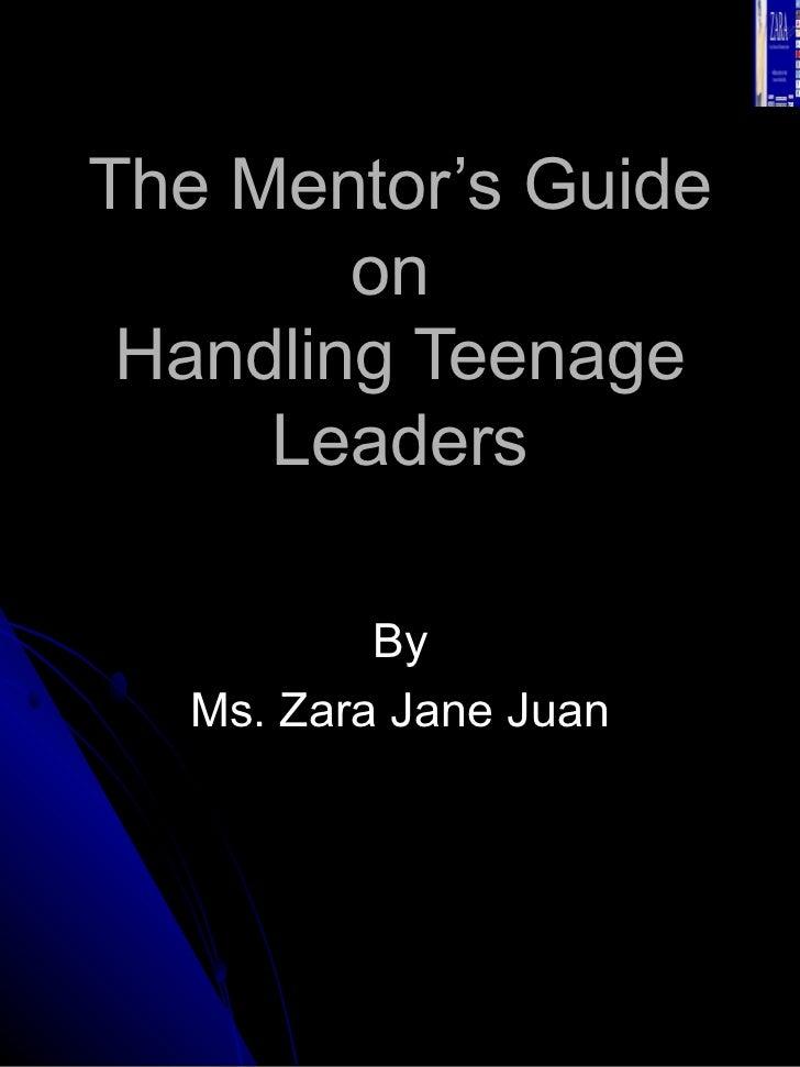 The Mentor's Guide on  Handling Teenage Leaders By Ms. Zara Jane Juan