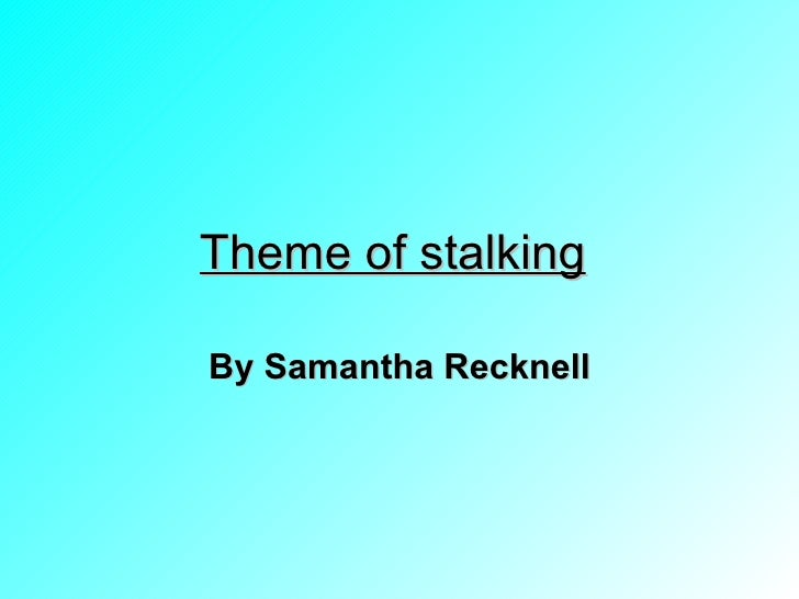 Theme of stalking   By Samantha Recknell