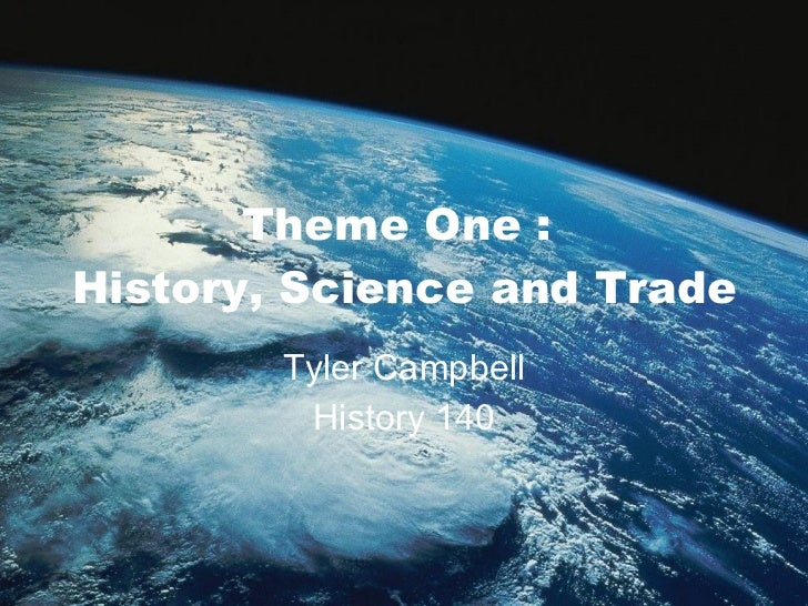 Theme One :  History, Science and Trade Tyler Campbell History 140