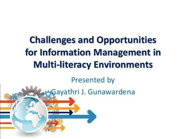 Challenges and Opportunities for Information Management in Multi-literacy Environments Presented by Gayathri J. Gunawarden...