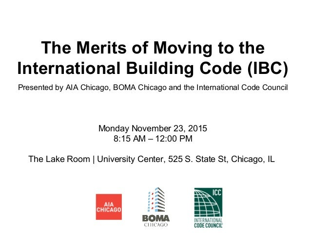 The Merits of Moving to the International Building Code (IBC) Presented by AIA Chicago, BOMA Chicago and the International...