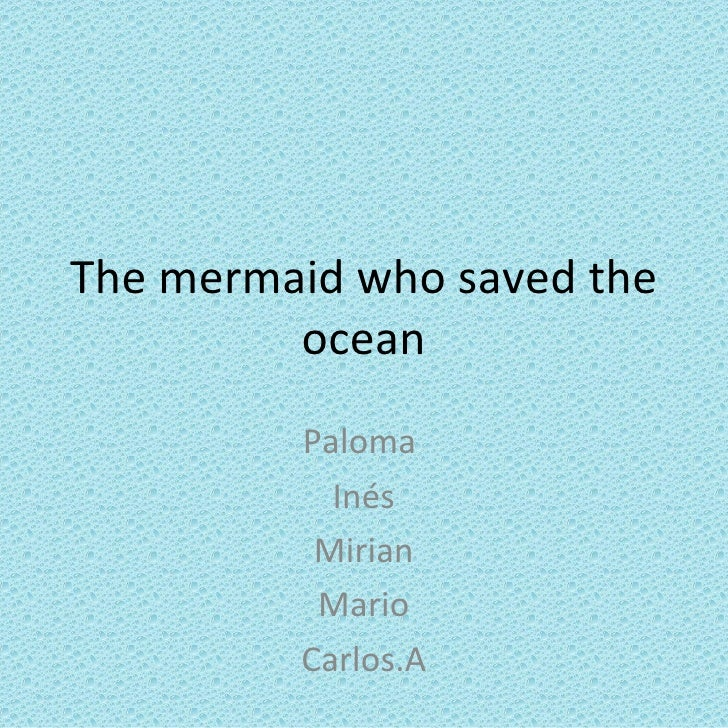 The mermaid who saved the         ocean         Paloma           Inés          Mirian          Mario         Carlos.A