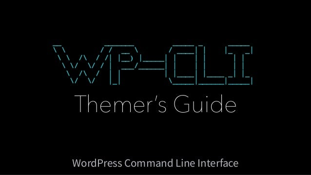 Themer's Guide WordPress Command Line Interface __ _______ _____ _ _____   / / __  / ____| | |_ _|   / / /| |__) |_____| |...