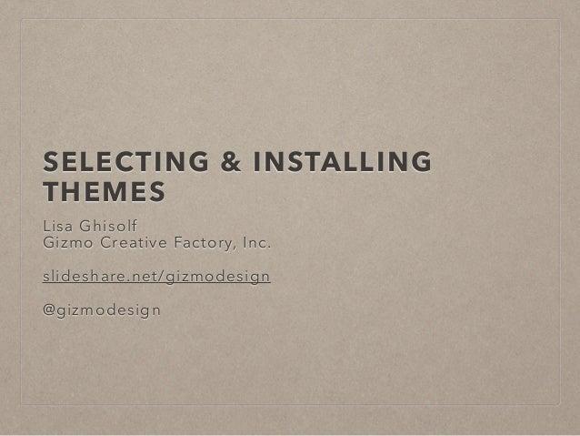 SELECTING & INSTALLING THEMES Lisa Ghisolf Gizmo Creative Factory, Inc. ! slideshare.net/gizmodesign ! @gizmodesign