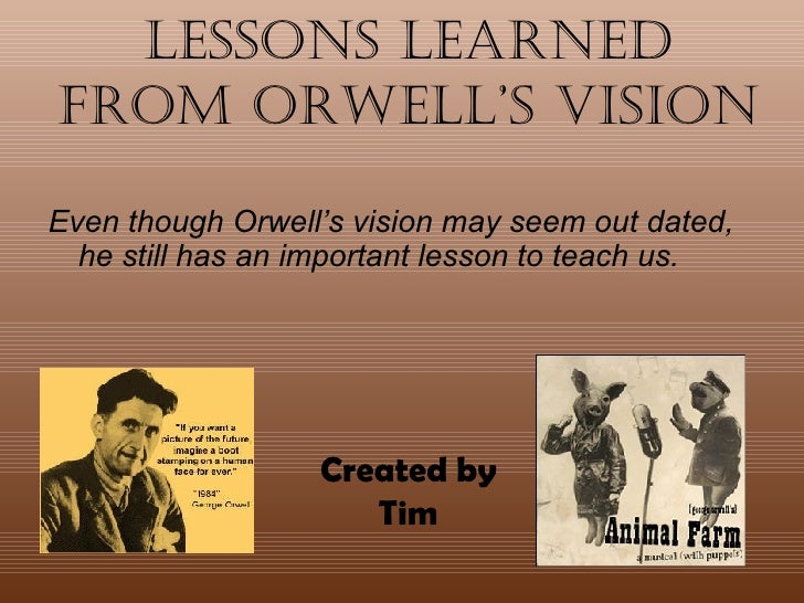 Lessons Learned from Orwell's Vision <ul><li>Even though Orwell's vision may seem out dated, he still has an important les...
