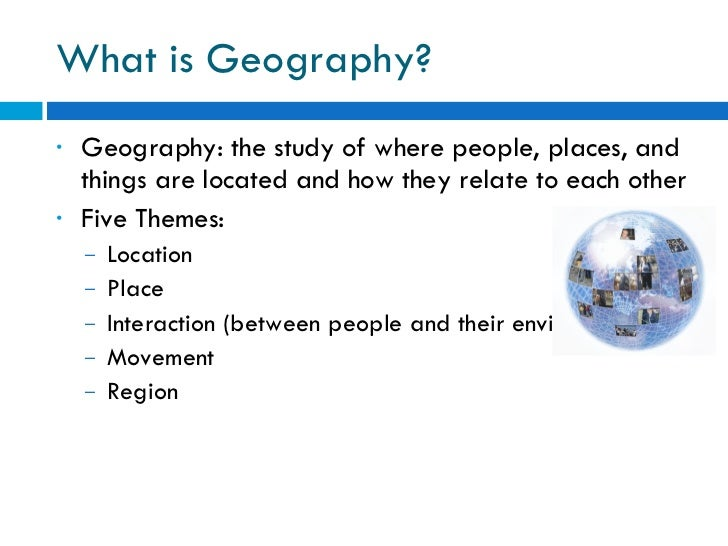 What is Geography? <ul><li>Geography: the study of where people, places, and things are located and how they relate to eac...