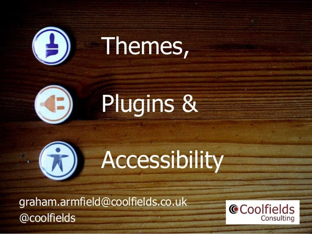 Coolfields Consulting www.coolfields.co.uk @coolfields Themes, graham.armfield@coolfields.co.uk @coolfields Plugins & Acce...