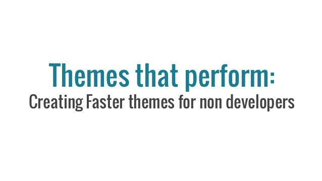 Themes that perform: Creating Faster themes for non developers
