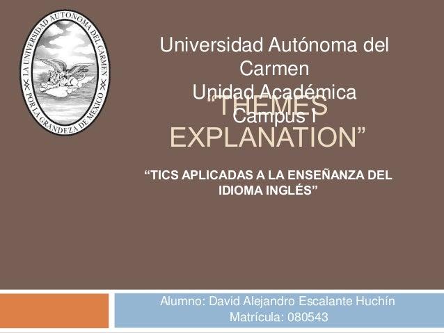 """""""THEMES EXPLANATION"""" Alumno: David Alejandro Escalante Huchín Matrícula: 080543 Universidad Autónoma del Carmen Unidad Aca..."""