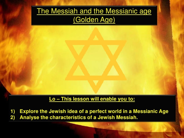 The Messiah and the Messianic age  (Golden Age)<br />Lo – This lesson will enable you to:<br />Explore the Jewish idea of ...