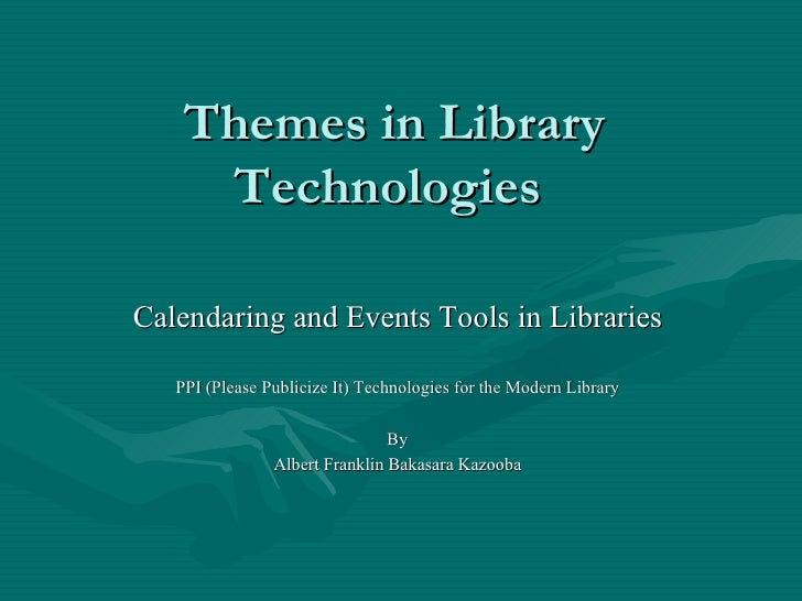 Themes in Library     Technologies  Calendaring and Events Tools in Libraries    PPI (Please Publicize It) Technologies fo...