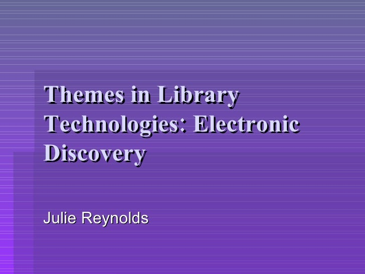 Themes in Library Technologies: Electronic Discovery Julie Reynolds