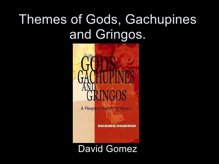 Themes of Gods, Gachupines and Gringos. David Gomez