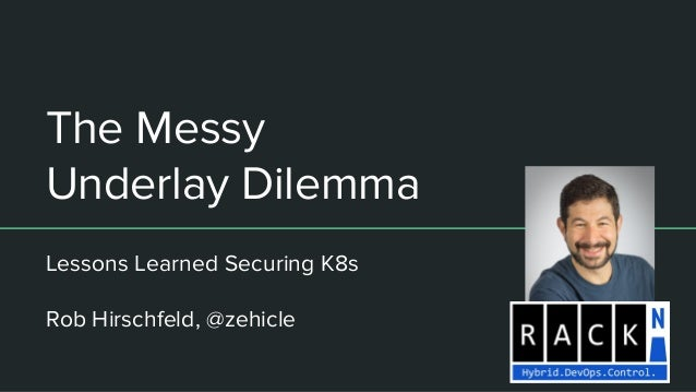 The Messy Underlay Dilemma Lessons Learned Securing K8s Rob Hirschfeld, @zehicle