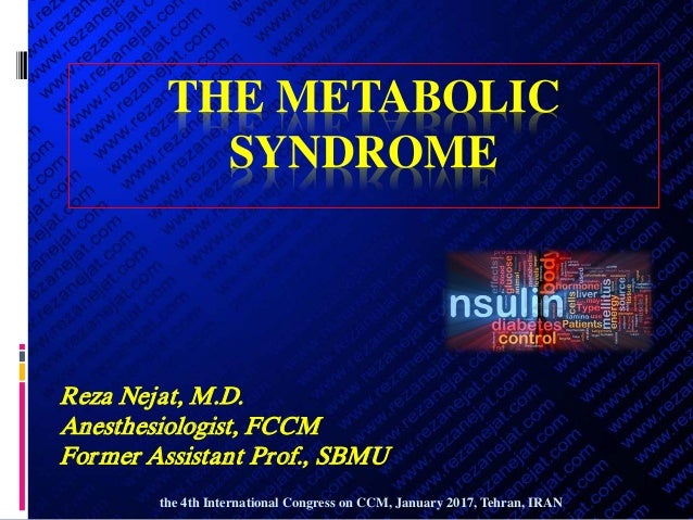 THE METABOLIC SYNDROME Reza Nejat, M.D. Anesthesiologist, FCCM Former Assistant Prof., SBMU the 4th International Congress...
