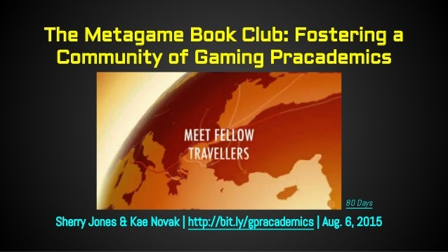 The Metagame Book Club: Fostering a Community of Gaming Pracademics Sherry Jones & Kae Novak | http://bit.ly/gpracademics ...