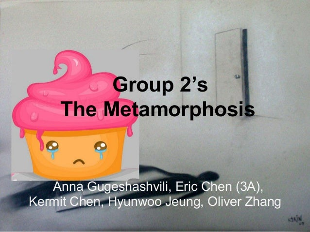 Group 2'sThe MetamorphosisAnna Gugeshashvili, Eric Chen (3A),Kermit Chen, Hyunwoo Jeung, Oliver Zhang