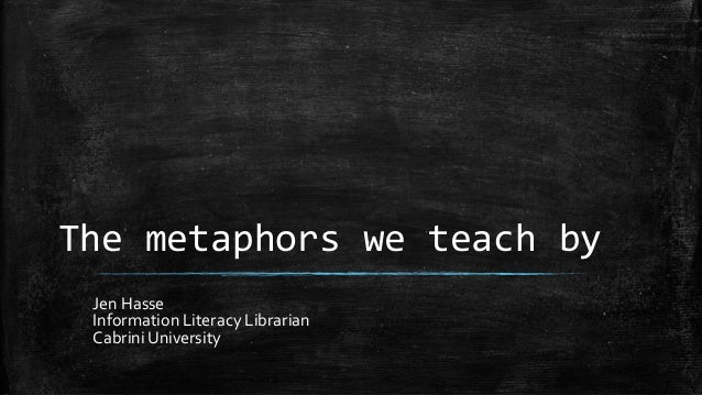 The metaphors we teach by Jen Hasse Information Literacy Librarian Cabrini University