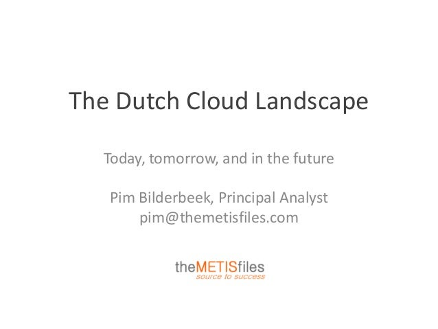 The Dutch Cloud Landscape Today, tomorrow, and in the future Pim Bilderbeek, Principal Analyst pim@themetisfiles.com