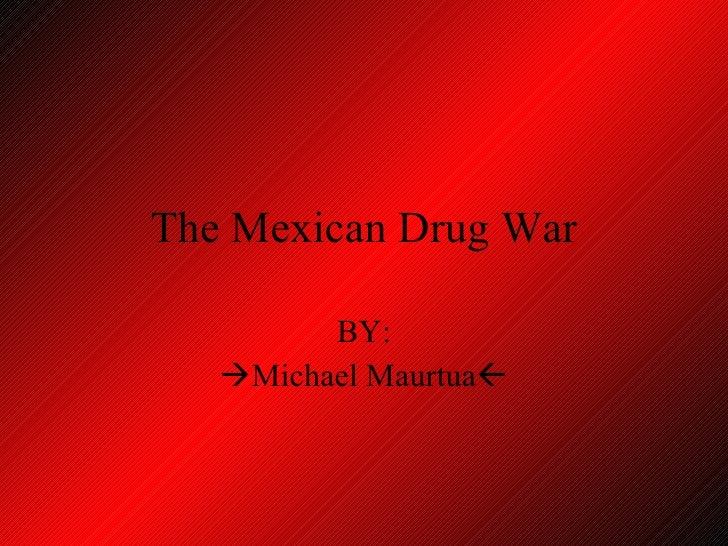 The Mexican Drug War BY:  Michael Maurtua 