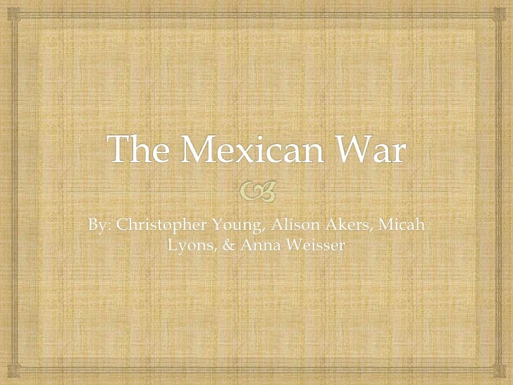 The Mexican War<br />By: Christopher Young, Alison Akers, Micah Lyons, & Anna Weisser<br />