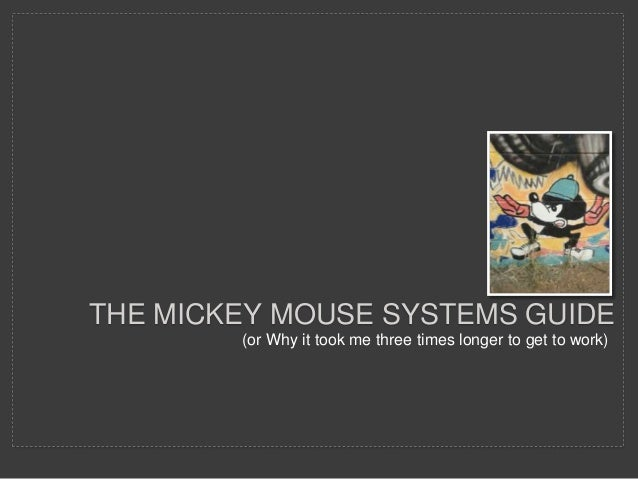 THE MICKEY MOUSE SYSTEMS GUIDE (or Why it took me three times longer to get to work)