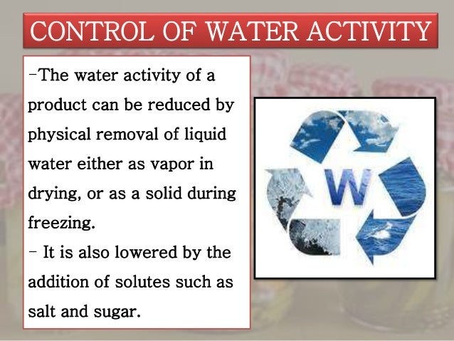 controlling water activity Predicting food spoilage water activity (a w) has its most useful application in predicting the growth of bacteria, yeast, and moldfor a food to have a useful shelf-life without relying on refrigerated storage, it is necessary to control either its acidity level (ph) or the level of water activity (a w) or a suitable combination of the two.