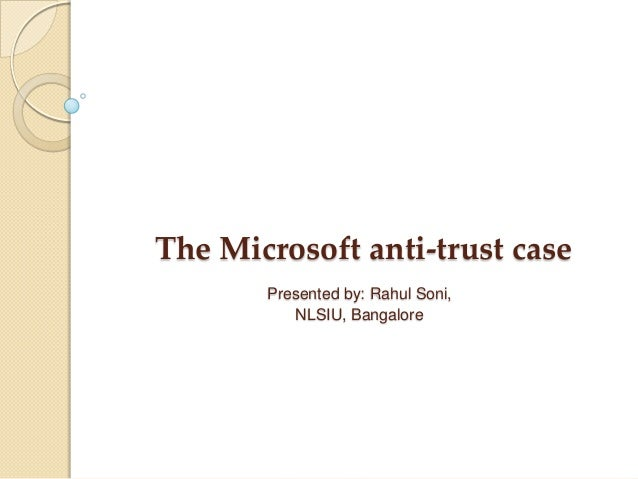 The Microsoft anti-trust case Presented by: Rahul Soni, NLSIU, Bangalore