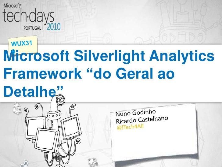 """Microsoft Silverlight Analytics Framework """"do Geral ao Detalhe""""<br />WUX319<br />NunoGodinho<br />Ricardo Castelhano<br />..."""