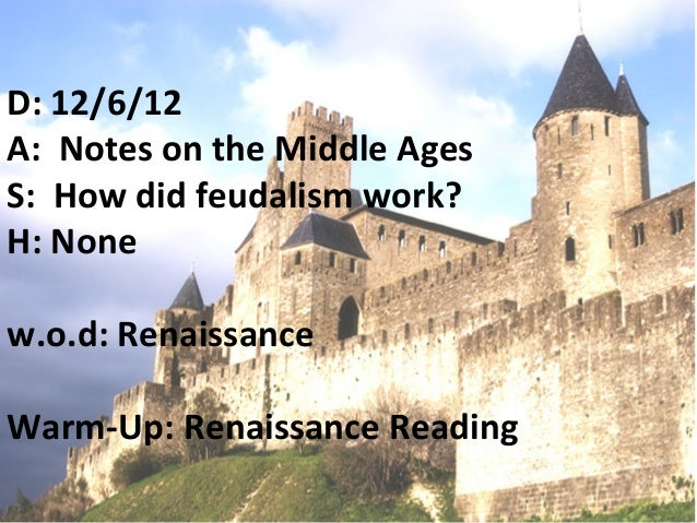D: 12/6/12A: Notes on the Middle AgesS: How did feudalism work?H: Nonew.o.d: RenaissanceWarm-Up: Renaissance Reading