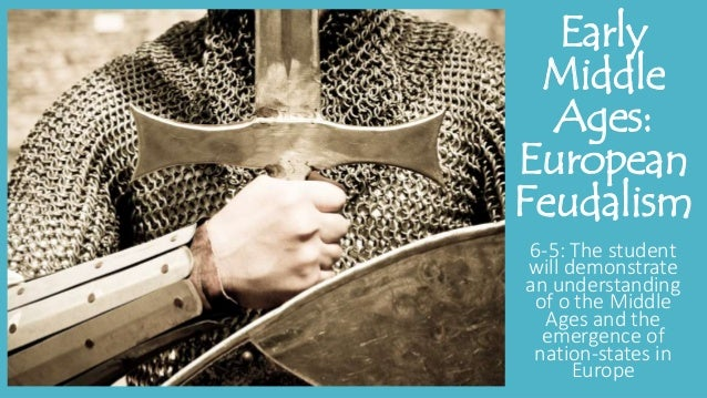 Early Middle Ages: European Feudalism 6-5: The student will demonstrate an understanding of o the Middle Ages and the emer...