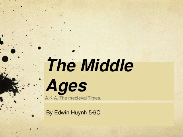 The Middle Ages A.K.A. The medieval Times.  By Edwin Huynh 5/6C