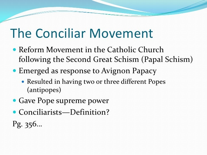 an introduction to the conciliar movement and schism Conciliarism was a reform movement in the 14th-, 15th- and 16th-century catholic church which held that supreme authority in the church resided with an ecumenical council, apart from, or.