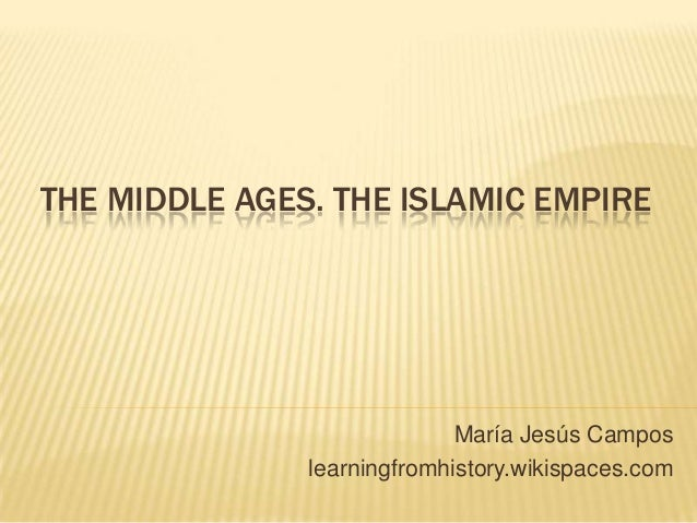 THE MIDDLE AGES. THE ISLAMIC EMPIRE María Jesús Campos learningfromhistory.wikispaces.com