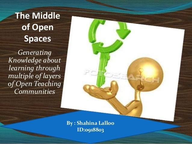 The Middle of Open Spaces Generating Knowledge about learning through multiple of layers of Open Teaching Communities By :...