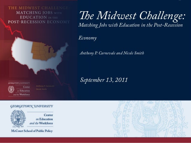 The Midwest Challenge: Matching Jobs with Education in the Post-Recession Economy Anthony P. Carnevale and Nicole Smith Se...