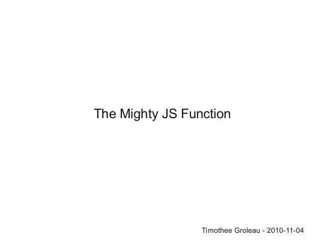 The Mighty JS Function Timothee Groleau - 2010-11-04