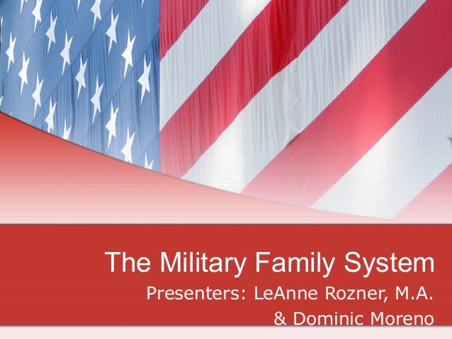 The Military Family System Presenters: LeAnne Rozner, M.A. & Dominic Moreno