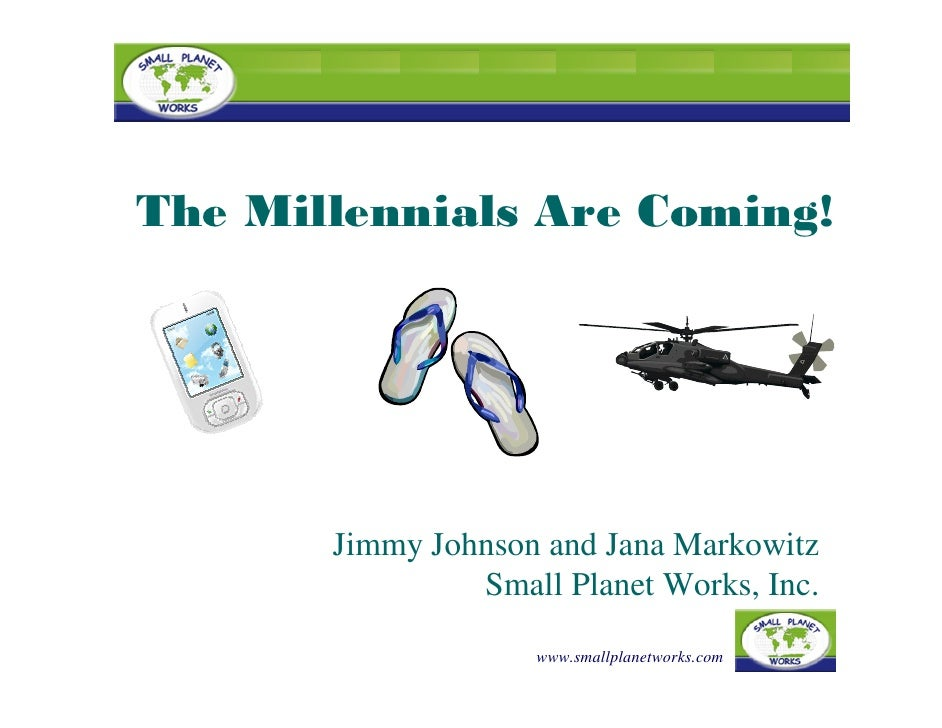 The Millennials Are Coming!            Jimmy Johnson and Jana Markowitz                 Small Planet Works, Inc.          ...