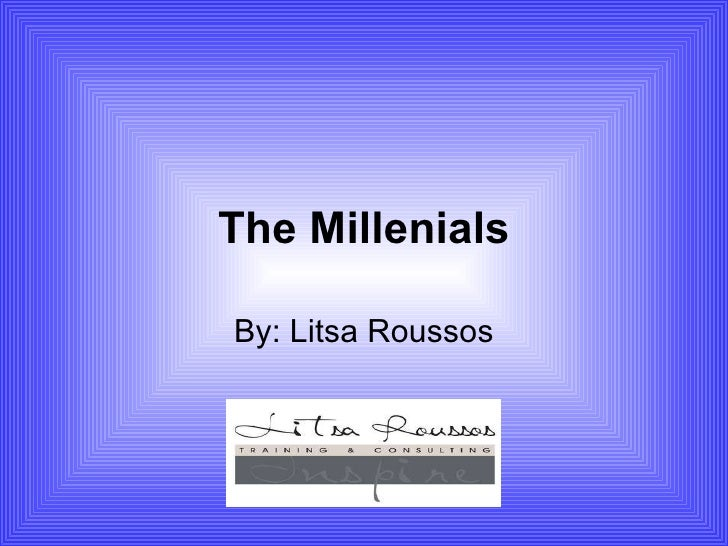 The Millenials By: Litsa Roussos