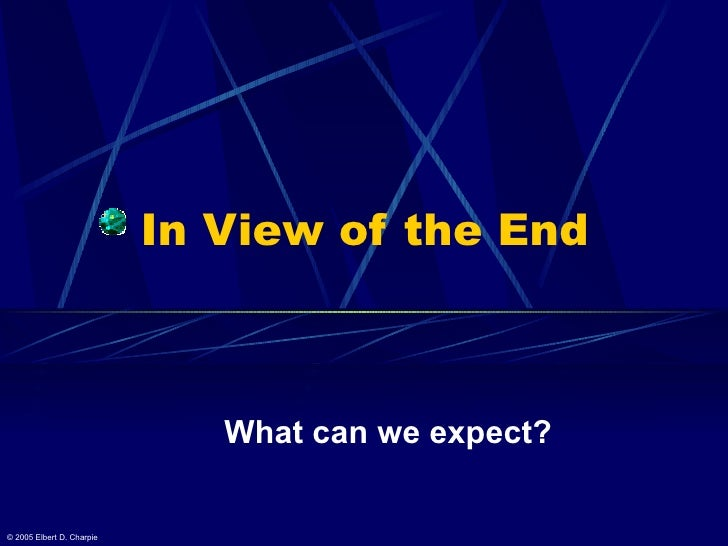 In View of the End What can we expect? © 2005 Elbert D. Charpie