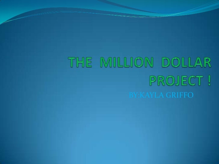 THE  MILLION  DOLLAR  PROJECT ! <br />BY:KAYLA GRIFFO<br />