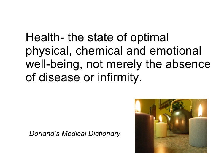 Health-  the state of optimal physical, chemical and emotional well-being, not merely the absence of disease or infirmity....