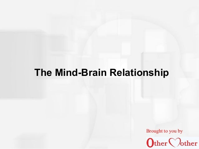The Mind-Brain Relationship Brought to you by