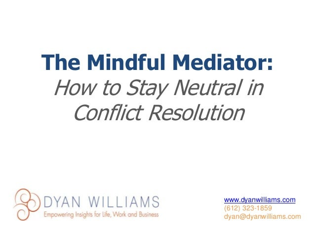 www.dyanwilliams.com (612) 323-1859 dyan@dyanwilliams.com The Mindful Mediator: How to Stay Neutral in Conflict Resolution