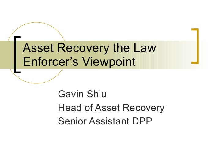 Asset Recovery the Law Enforcer's Viewpoint  Gavin Shiu Head of Asset Recovery Senior Assistant DPP