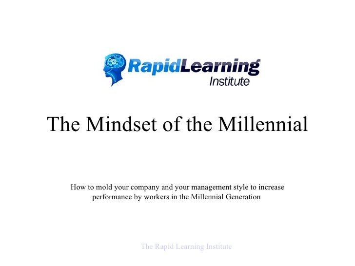 The Mindset of the Millennial How to mold your company and your management style  to increase performance by workers in th...